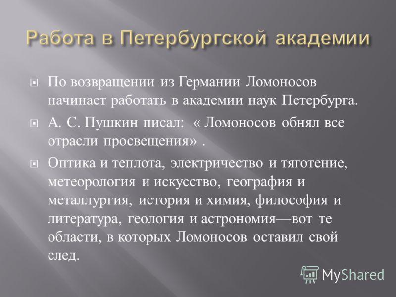По возвращении из Германии Ломоносов начинает работать в академии наук Петербурга. А. С. Пушкин писал : « Ломоносов обнял все отрасли просвещения ». Оптика и теплота, электричество и тяготение, метеорология и искусство, география и металлургия, истор
