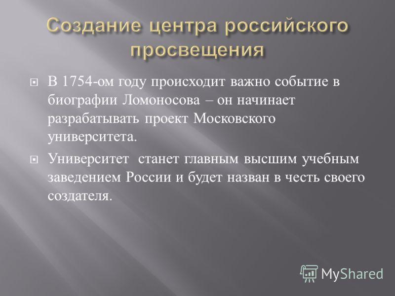 В 1754- ом году происходит важно событие в биографии Ломоносова – он начинает разрабатывать проект Московского университета. Университет станет главным высшим учебным заведением России и будет назван в честь своего создателя.