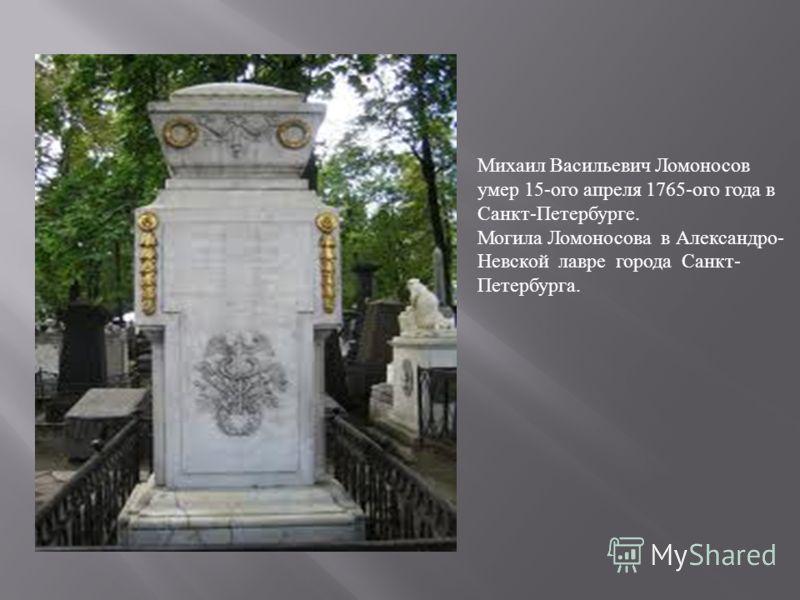 Михаил Васильевич Ломоносов умер 15- ого апреля 1765- ого года в Санкт - Петербурге. Могила Ломоносова в Александро - Невской лавре города Санкт - Петербурга.