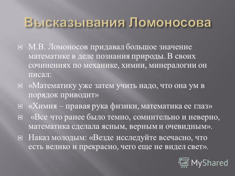 М. В. Ломоносов придавал большое значение математике в деле познания природы. В своих сочинениях по механике, химии, минералогии он писал : « Математику уже затем учить надо, что она ум в порядок приводит » « Химия – правая рука физики, математика ее
