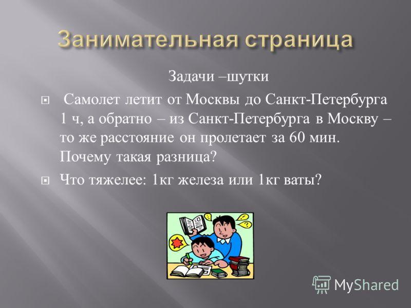 Задачи – шутки Самолет летит от Москвы до Санкт - Петербурга 1 ч, а обратно – из Санкт - Петербурга в Москву – то же расстояние он пролетает за 60 мин. Почему такая разница ? Что тяжелее : 1 кг железа или 1 кг ваты ?