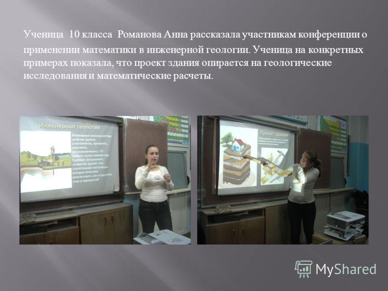 Ученица 10 класса Романова Анна рассказала участникам конференции о применении математики в инженерной геологии. Ученица на конкретных примерах показала, что проект здания опирается на геологические исследования и математические расчеты.