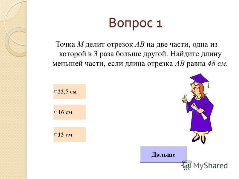 Вопрос 1 Точка М делит отрезок АВ на две части, одна из которой в 3 раза больше другой. Найдите длину меньшей части, если длина отрезка АВ равна 48 см.