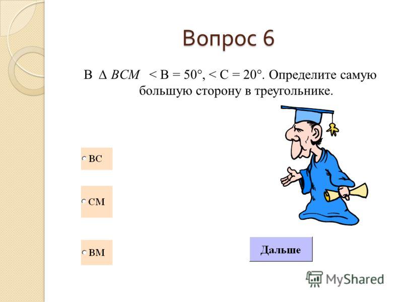 Вопрос 6 В BCM < B = 50°, < C = 20°. Определите самую большую сторону в треугольнике.