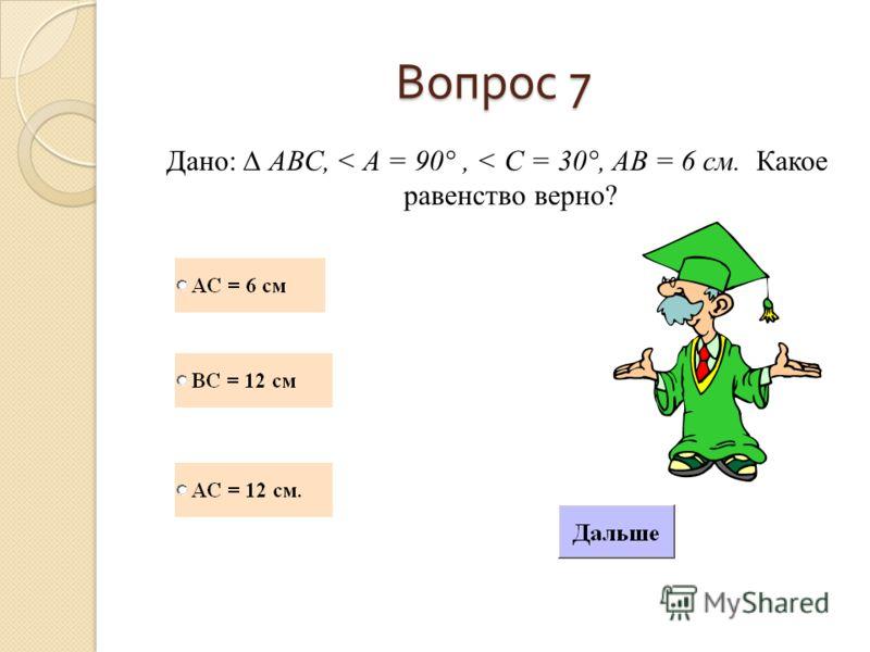 Вопрос 7 Дано: АВС, < A = 90°, < C = 30°, AB = 6 см. Какое равенство верно?