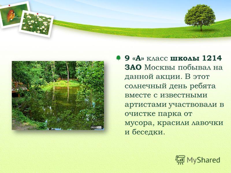 9 «А» класс школы 1214 ЗАО Москвы побывал на данной акции. В этот солнечный день ребята вместе с известными артистами участвовали в очистке парка от мусора, красили лавочки и беседки.