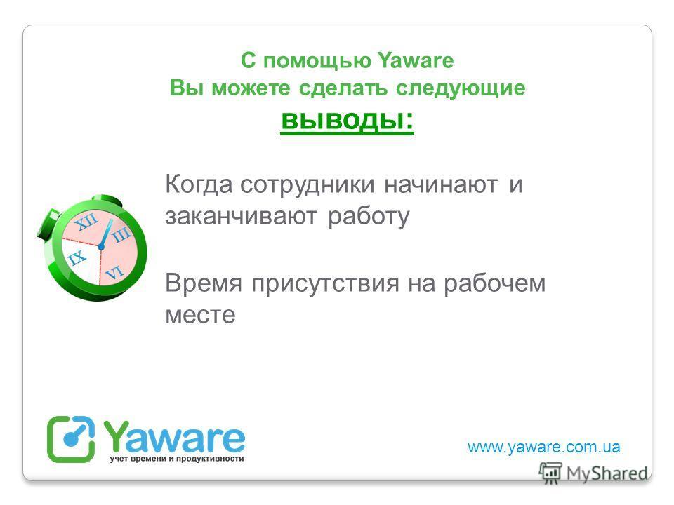 www.yaware.com.ua С помощью Yaware Вы можете сделать следующие выводы: Когда сотрудники начинают и заканчивают работу Время присутствия на рабочем месте