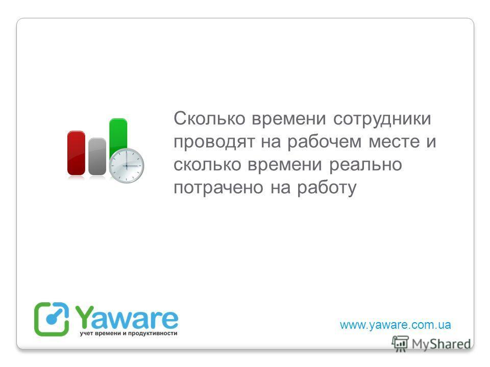 www.yaware.com.ua Сколько времени сотрудники проводят на рабочем месте и сколько времени реально потрачено на работу