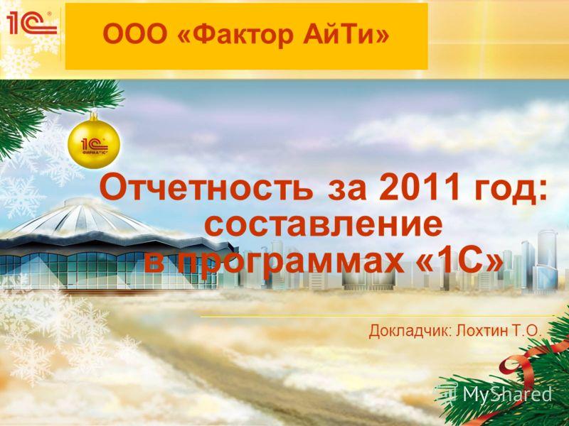 Мероприятие Дата и место проведения мероприятия Отчетность за 2011 год: составление в программах «1С» Докладчик: Лохтин Т.О. ООО «Фактор АйТи»