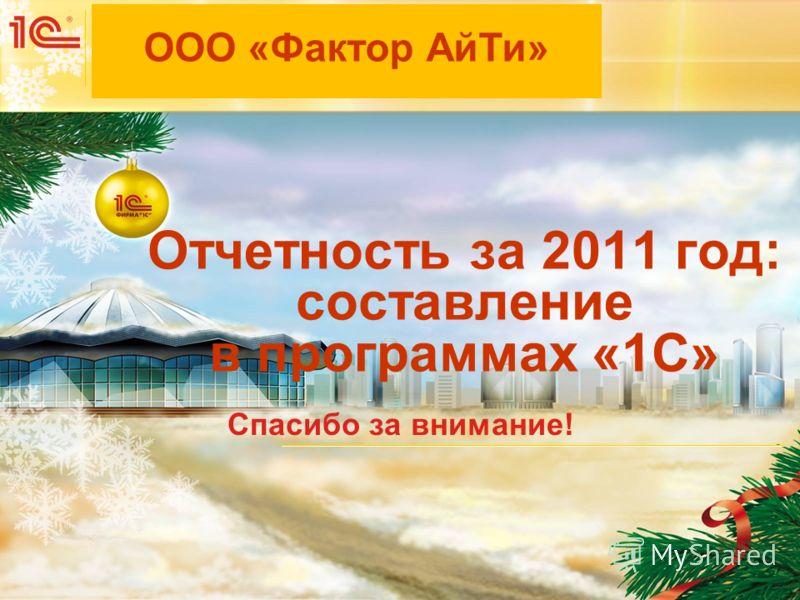 Мероприятие Дата и место проведения мероприятия Отчетность за 2011 год: составление в программах «1С» Спасибо за внимание! ООО «Фактор АйТи»