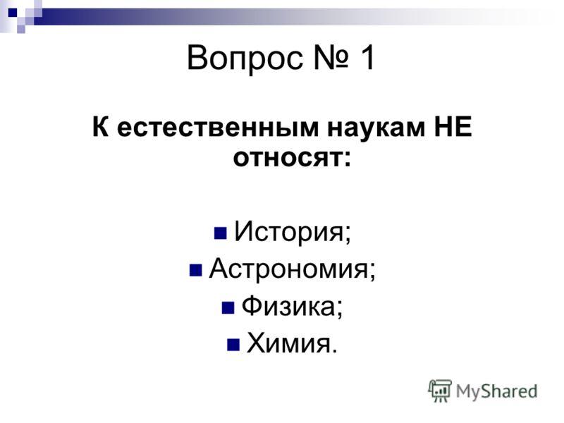 Вопрос 1 К естественным наукам НЕ относят: История; Астрономия; Физика; Химия.
