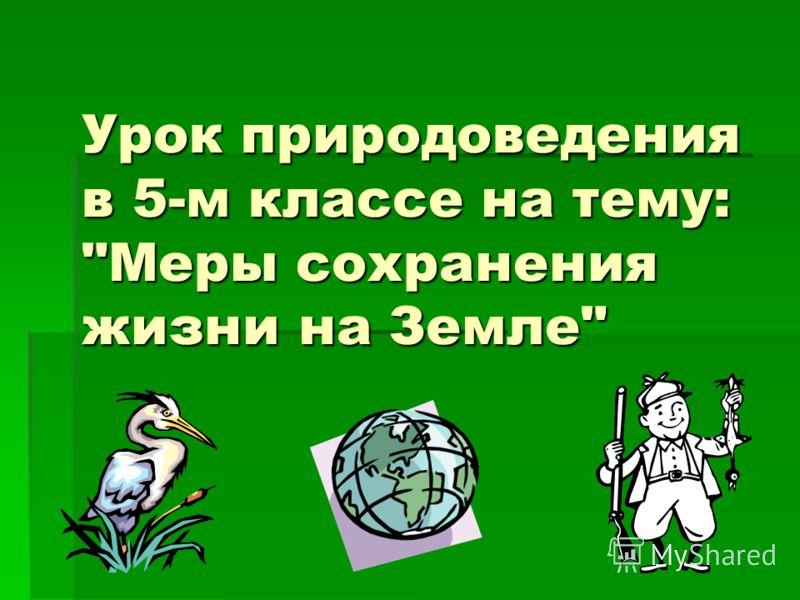 Урок природоведения в 5-м классе на тему: Меры сохранения жизни на Земле
