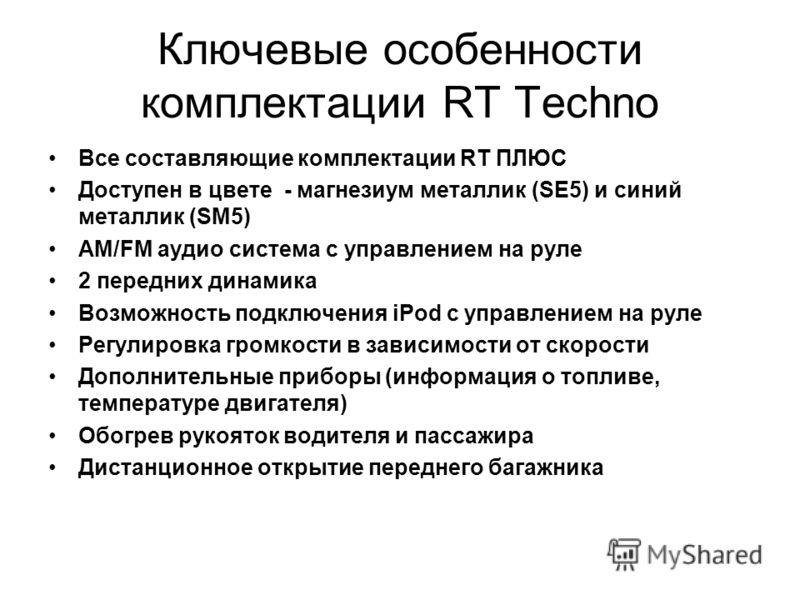 Ключевые особенности комплектации RT Techno Все составляющие комплектации RT ПЛЮС Доступен в цвете - магнезиум металлик (SE5) и синий металлик (SM5) AM/FM аудио система с управлением на руле 2 передних динамика Возможность подключения iPod с управлен