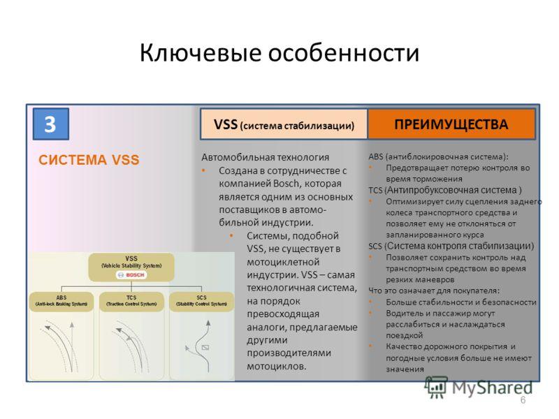 6 3 VSS (система стабилизации) ПРЕИМУЩЕСТВА СИСТЕМА VSS Автомобильная технология Создана в сотрудничестве с компанией Bosch, которая является одним из основных поставщиков в автомо- бильной индустрии. Системы, подобной VSS, не существует в мотоциклет
