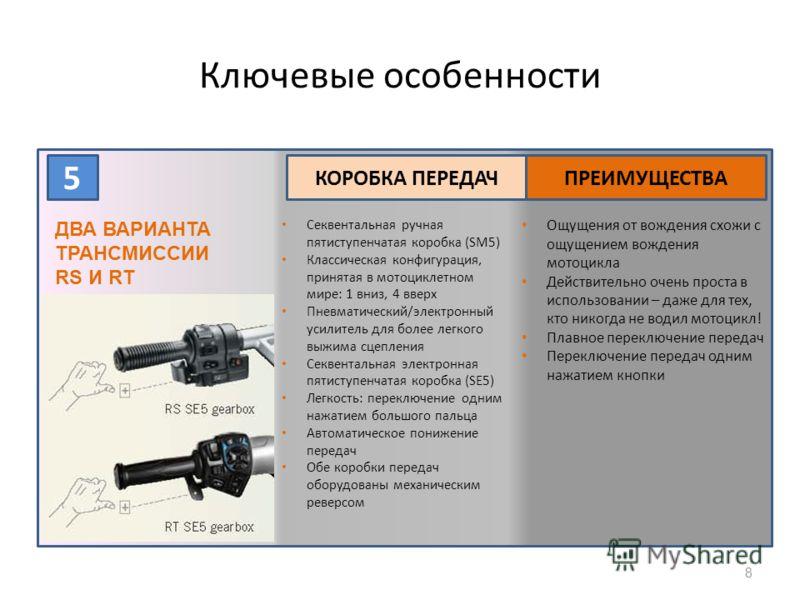 8 5 КОРОБКА ПЕРЕДАЧПРЕИМУЩЕСТВА ДВА ВАРИАНТА ТРАНСМИССИИ RS И RT Секвентальная ручная пятиступенчатая коробка (SM5) Классическая конфигурация, принятая в мотоциклетном мире: 1 вниз, 4 вверх Пневматический/электронный усилитель для более легкого выжим