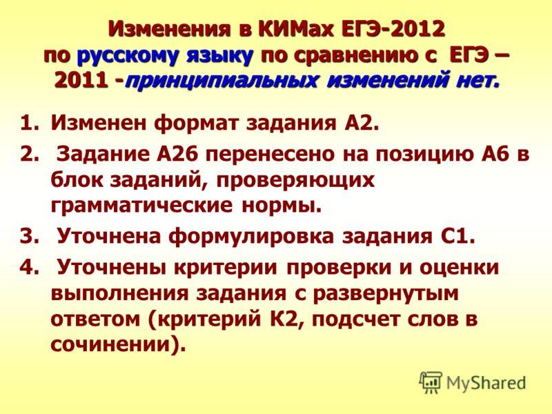 Изменения в КИМах ЕГЭ-2012 по русскому языку по сравнению с ЕГЭ – 2011 -принципиальных изменений нет. 1.Изменен формат задания А2. 2. Задание А26 перенесено на позицию А6 в блок заданий, проверяющих грамматические нормы. 3. Уточнена формулировка зада