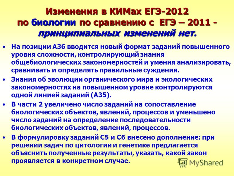 Изменения в КИМах ЕГЭ-2012 по биологии по сравнению с ЕГЭ – 2011 - принципиальных изменений нет. На позиции А36 вводится новый формат заданий повышенного уровня сложности, контролирующий знания общебиологических закономерностей и умения анализировать