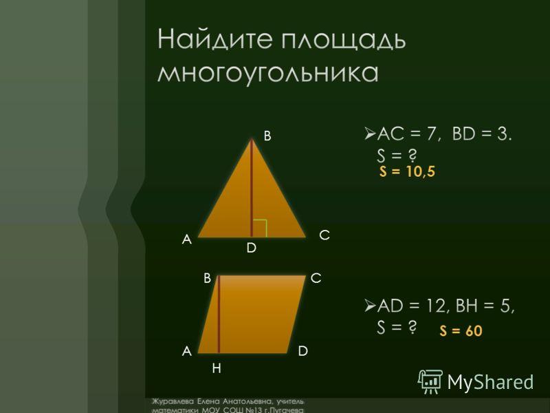 AC = 7, BD = 3. S = ? AD = 12, BH = 5, S = ? А В С D S = 10,5 A BC D H S = 60 Журавлева Елена Анатольевна, учитель математики МОУ СОШ 13 г.Пугачева