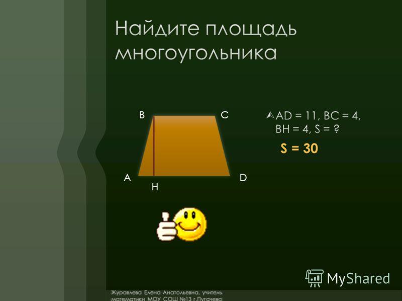 AD = 11, BC = 4, BH = 4, S = ? A BC D H S = 30 Журавлева Елена Анатольевна, учитель математики МОУ СОШ 13 г.Пугачева