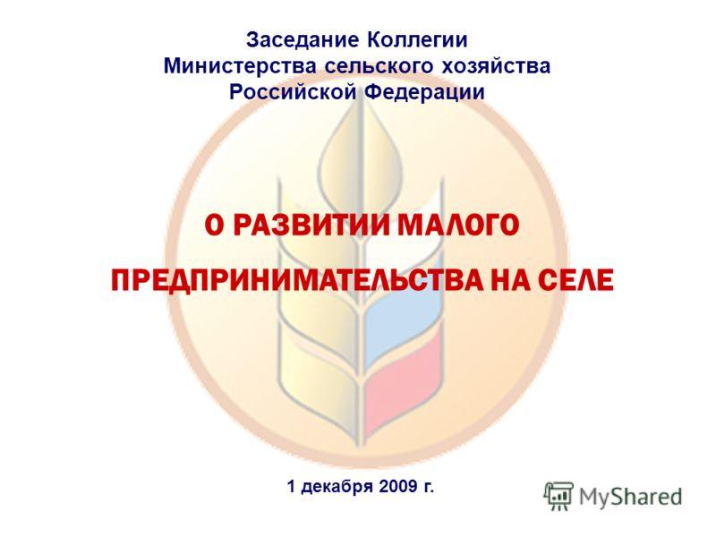 О РАЗВИТИИ МАЛОГО ПРЕДПРИНИМАТЕЛЬСТВА НА СЕЛЕ Заседание Коллегии Министерства сельского хозяйства Российской Федерации 1 декабря 2009 г.
