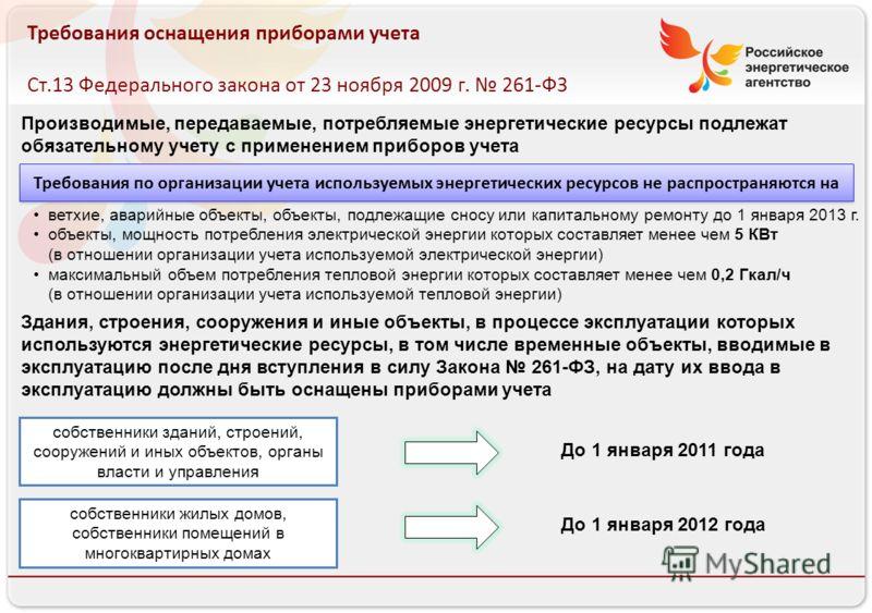 Российское энергетическое агентство 13.08.10 Требования оснащения приборами учета Ст.13 Федерального закона от 23 ноября 2009 г. 261-ФЗ Требования по организации учета используемых энергетических ресурсов не распространяются на Производимые, передава
