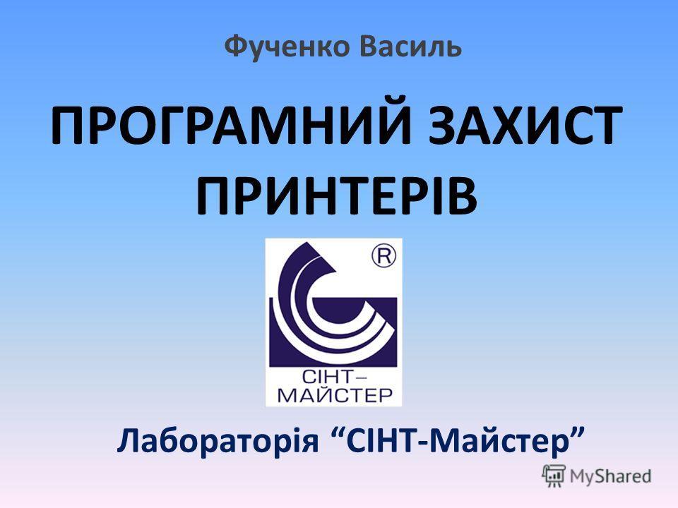 Лабораторія СІНТ-Майстер ПРОГРАМНИЙ ЗАХИСТ ПРИНТЕРІВ Фученко Василь