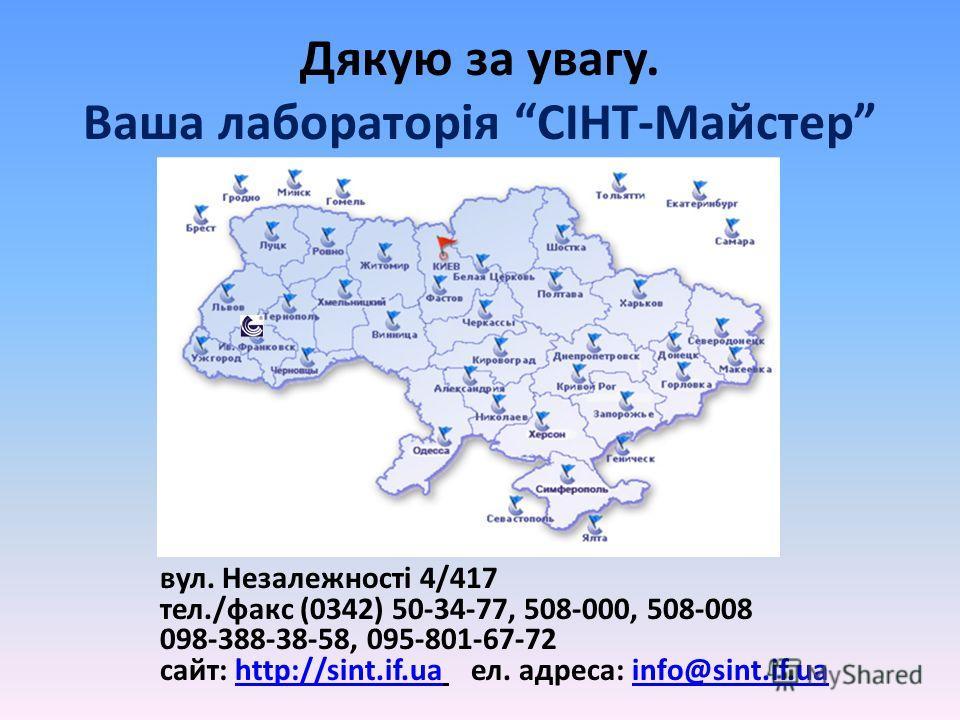 Дякую за увагу. Ваша лабораторія СІНТ-Майстер вул. Незалежності 4/417 тел./факс (0342) 50-34-77, 508-000, 508-008 098-388-38-58, 095-801-67-72 сайт: http://sint.if.ua ел. адреса: info@sint.if.uahttp://sint.if.uainfo@sint.if.ua