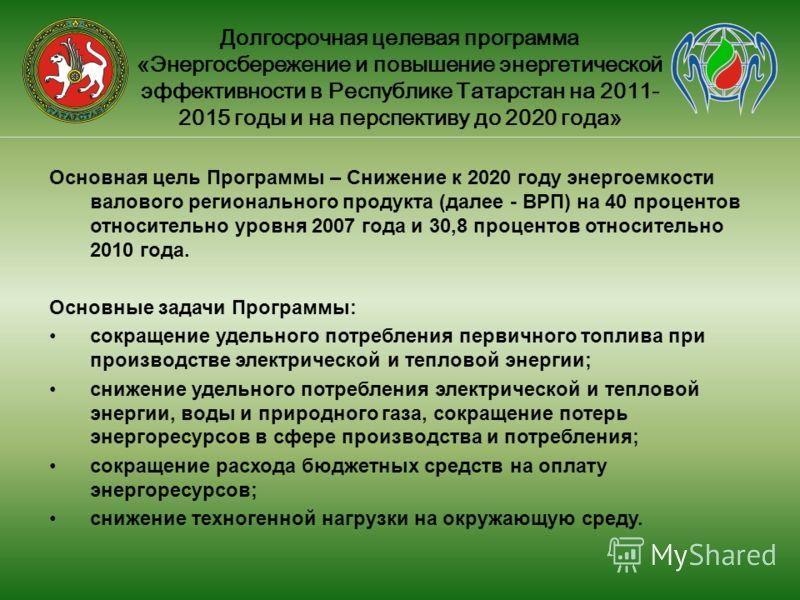 Долгосрочная целевая программа «Энергосбережение и повышение энергетической эффективности в Республике Татарстан на 2011- 2015 годы и на перспективу до 2020 года» Основная цель Программы – Снижение к 2020 году энергоемкости валового регионального про