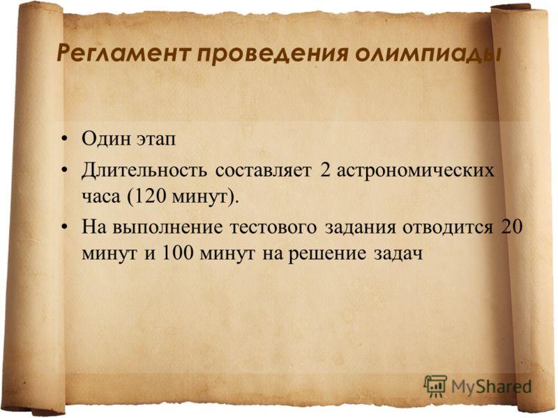 Регламент проведения олимпиады Один этап Длительность составляет 2 астрономических часа (120 минут). На выполнение тестового задания отводится 20 минут и 100 минут на решение задач
