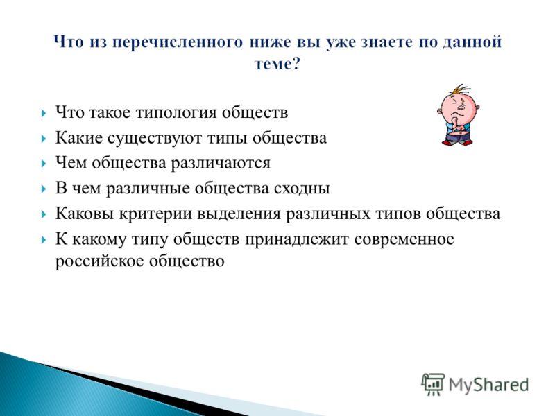 Что такое типология обществ Какие существуют типы общества Чем общества различаются В чем различные общества сходны Каковы критерии выделения различных типов общества К какому типу обществ принадлежит современное российское общество