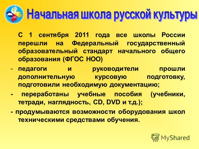 С 1 сентября 2011 года все школы России перешли на Федеральный государственный образовательный стандарт начального общего образования (ФГОС НОО) -педагоги и руководители прошли дополнительную курсовую подготовку, подготовили необходимую документацию;