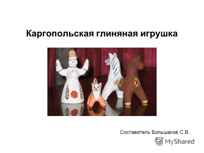 Каргопольская глиняная игрушка Составитель Большаков С.В.