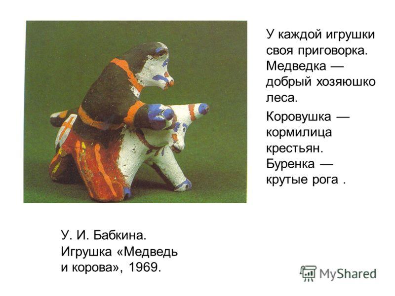 У каждой игрушки своя приговорка. Медведка добрый хозяюшко леса. Коровушка кормилица крестьян. Буренка крутые рога. У. И. Бабкина. Игрушка «Медведь и корова», 1969.