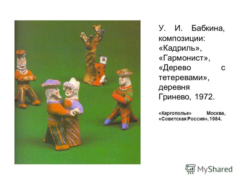 У. И. Бабкина, композиции: «Кадриль», «Гармонист», «Дерево с тетеревами», деревня Гринево, 1972. «Каргополье» Москва, «Советская Россия», 1984.