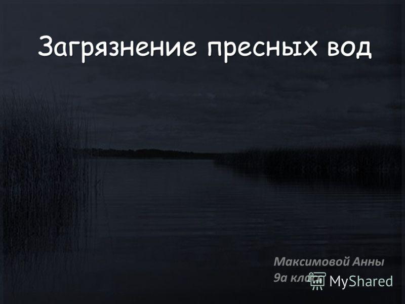 Загрязнение пресных вод Максимовой Анны 9а класс
