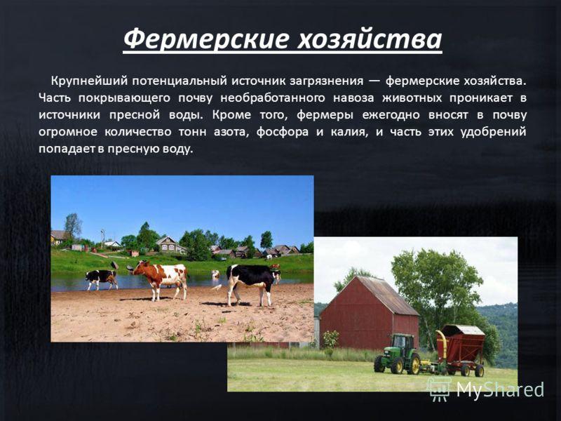 Крупнейший потенциальный источник загрязнения фермерские хозяйства. Часть покрывающего почву необработанного навоза животных проникает в источники пресной воды. Кроме того, фермеры ежегодно вносят в почву огромное количество тонн азота, фосфора и кал