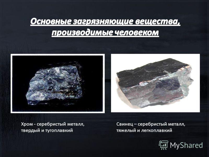 Хром - серебристый металл, твердый и тугоплавкий Свинец – серебристый металл, тяжелый и легкоплавкий