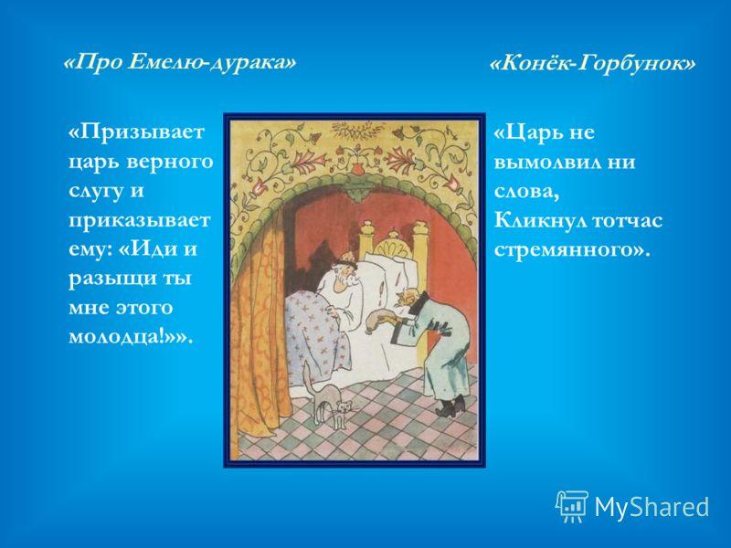 «Про Емелю-дурака» «Призывает царь верного слугу и приказывает ему: «Иди и разыщи ты мне этого молодца!»». «Конёк-Горбунок» «Царь не вымолвил ни слова, Кликнул тотчас стремянного».