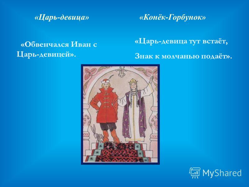 «Царь-девица» «Обвенчался Иван с Царь-девицей». «Конёк-Горбунок» «Царь-девица тут встаёт, Знак к молчанью подаёт».