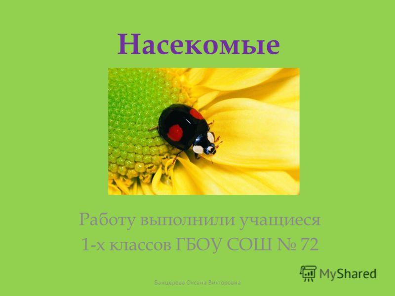 Насекомые Работу выполнили учащиеся 1-х классов ГБОУ СОШ 72 Банцерова Оксана Викторовна