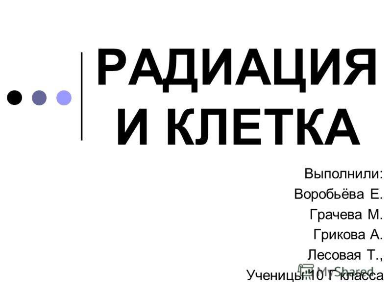РАДИАЦИЯ И КЛЕТКА Выполнили: Воробьёва Е. Грачева М. Грикова А. Лесовая Т., Ученицы 10 Г класса