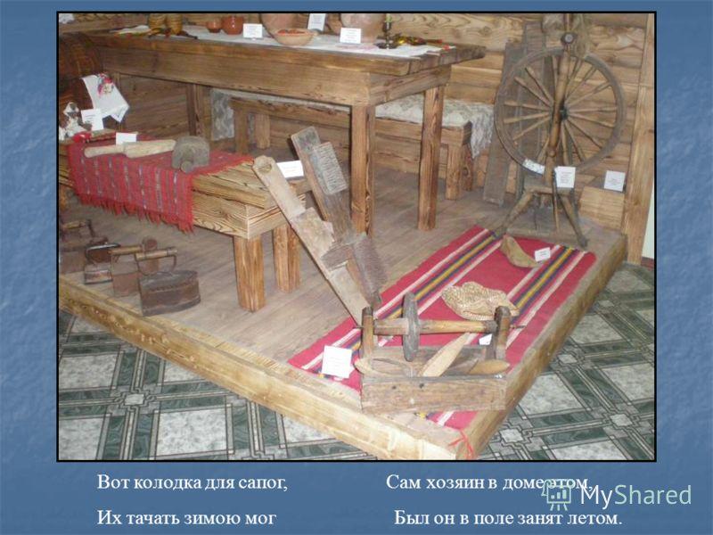 Вот колодка для сапог, Сам хозяин в доме этом, Их тачать зимою мог Был он в поле занят летом.