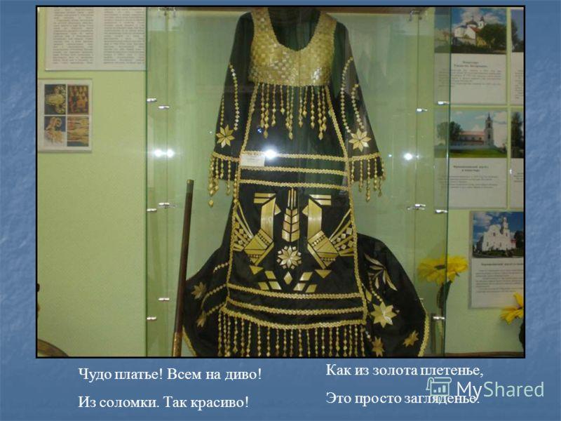 Чудо платье! Всем на диво! Из соломки. Так красиво! Как из золота плетенье, Это просто загляденье.