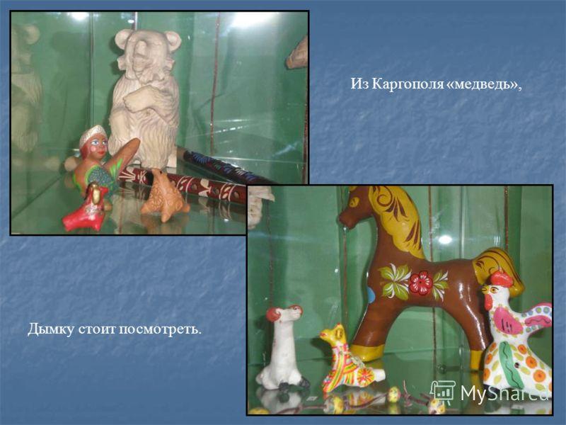 Из Каргополя «медведь», Дымку стоит посмотреть.