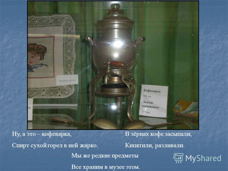 Ну, а это – кофеварка, Спирт сухой горел в ней жарко. В зёрнах кофе засыпали, Кипятили, разливали. Мы же редкие предметы Все храним в музее этом.