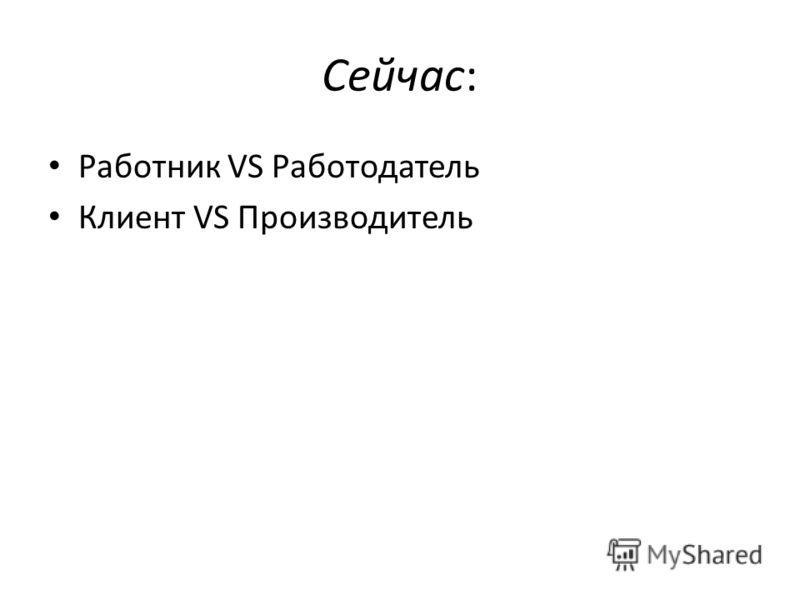 Сейчас: Работник VS Работодатель Клиент VS Производитель