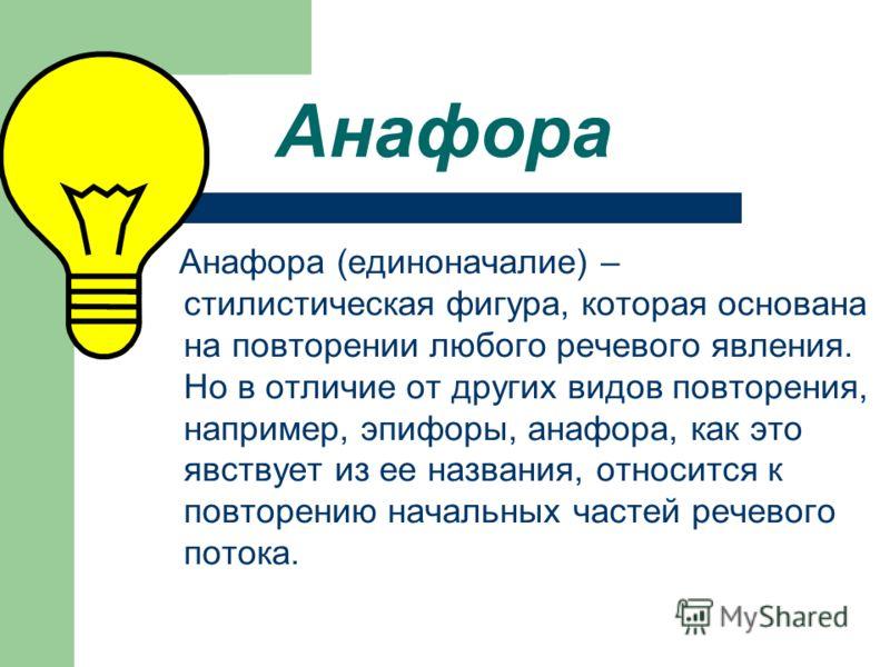 Анафора Анафора (единоначалие) – стилистическая фигура, которая основана на повторении любого речевого явления. Но в отличие от других видов повторения, например, эпифоры, анафора, как это явствует из ее названия, относится к повторению начальных час