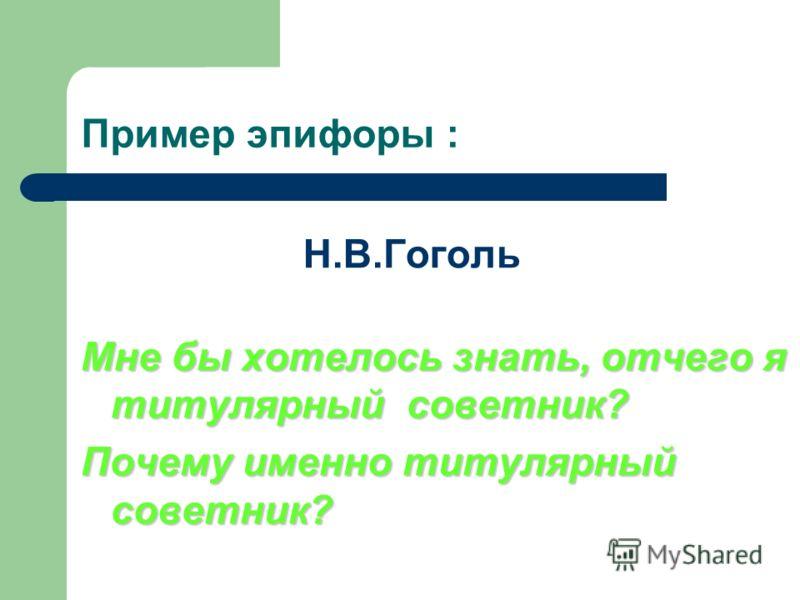 Пример эпифоры : Н.В.Гоголь Мне бы хотелось знать, отчего я титулярный советник? Почему именно титулярный советник?