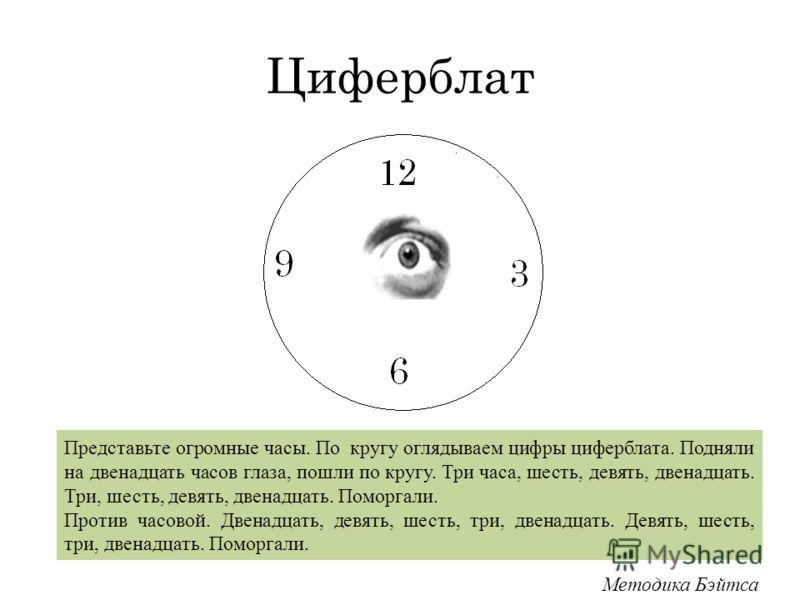 Циферблат Представьте огромные часы. По кругу оглядываем цифры циферблата. Подняли на двенадцать часов глаза, пошли по кругу. Три часа, шесть, девять, двенадцать. Три, шесть, девять, двенадцать. Поморгали. Против часовой. Двенадцать, девять, шесть, т