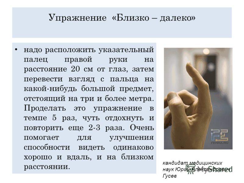 Упражнение «Близко – далеко» надо расположить указательный палец правой руки на расстояние 20 см от глаз, затем перевести взгляд с пальца на какой-нибудь большой предмет, отстоящий на три и более метра. Проделать это упражнение в темпе 5 раз, чуть от